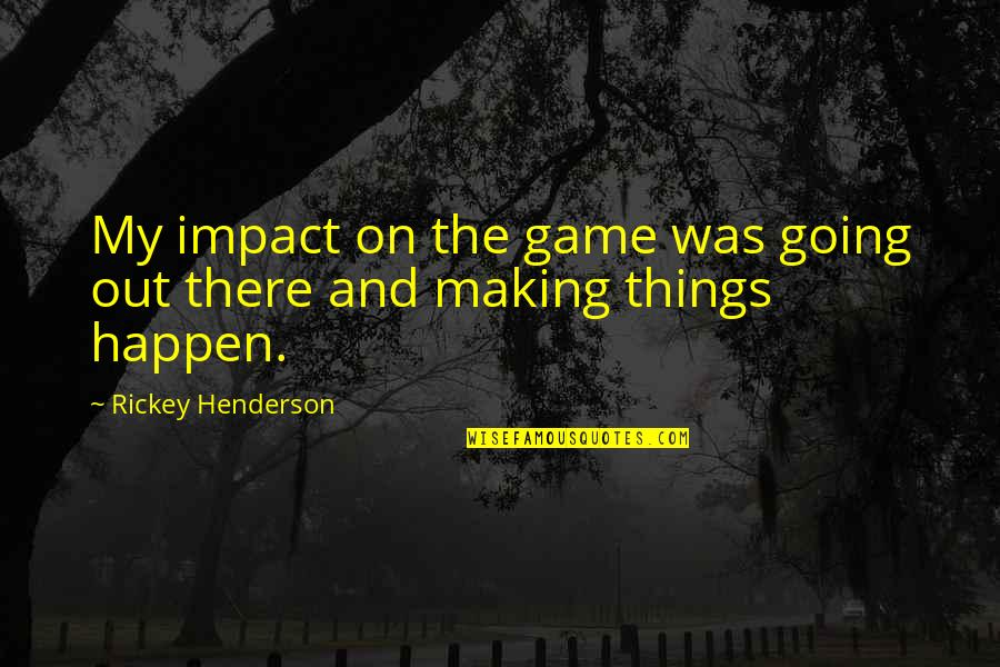 Rickey Quotes By Rickey Henderson: My impact on the game was going out