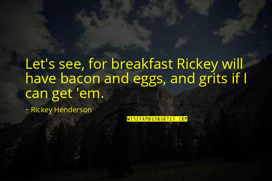 Rickey Quotes By Rickey Henderson: Let's see, for breakfast Rickey will have bacon