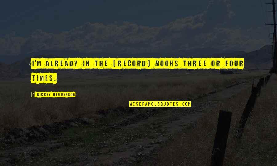 Rickey Quotes By Rickey Henderson: I'm already in the (record) books three or