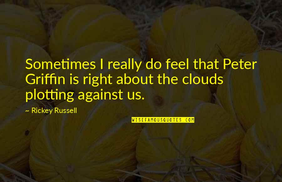 Rickey Quotes By Rickey Russell: Sometimes I really do feel that Peter Griffin