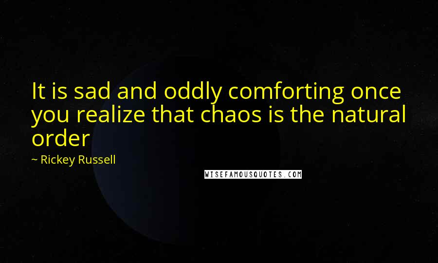 Rickey Russell quotes: It is sad and oddly comforting once you realize that chaos is the natural order