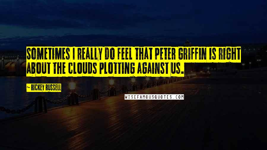 Rickey Russell quotes: Sometimes I really do feel that Peter Griffin is right about the clouds plotting against us.