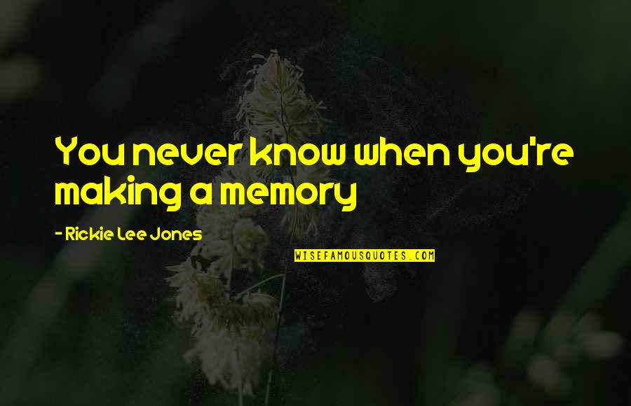Rickie Quotes By Rickie Lee Jones: You never know when you're making a memory