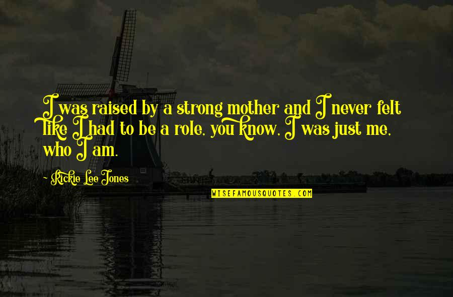 Rickie Quotes By Rickie Lee Jones: I was raised by a strong mother and