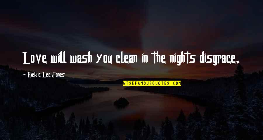 Rickie Quotes By Rickie Lee Jones: Love will wash you clean in the nights