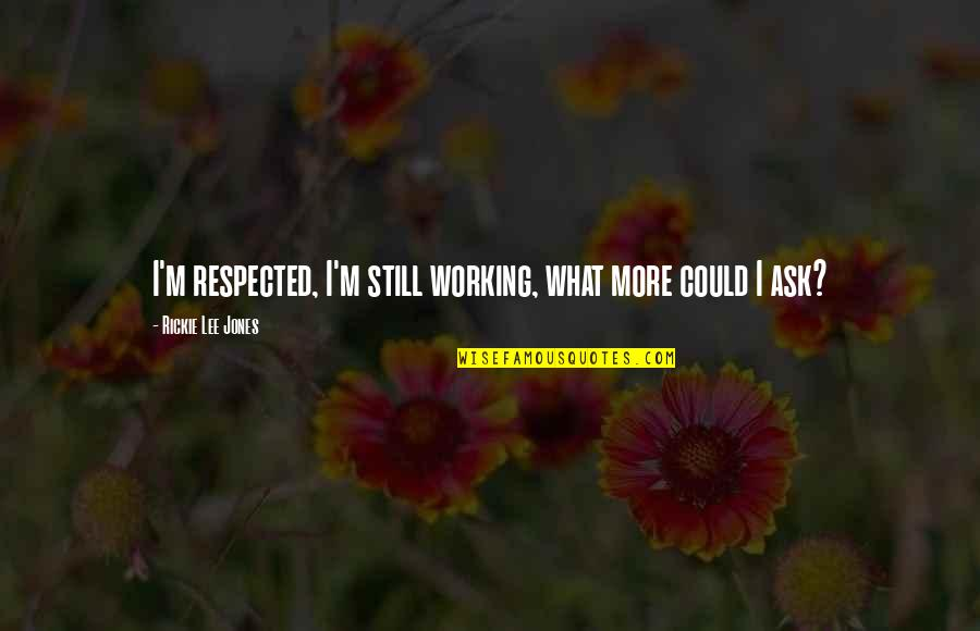 Rickie Quotes By Rickie Lee Jones: I'm respected, I'm still working, what more could