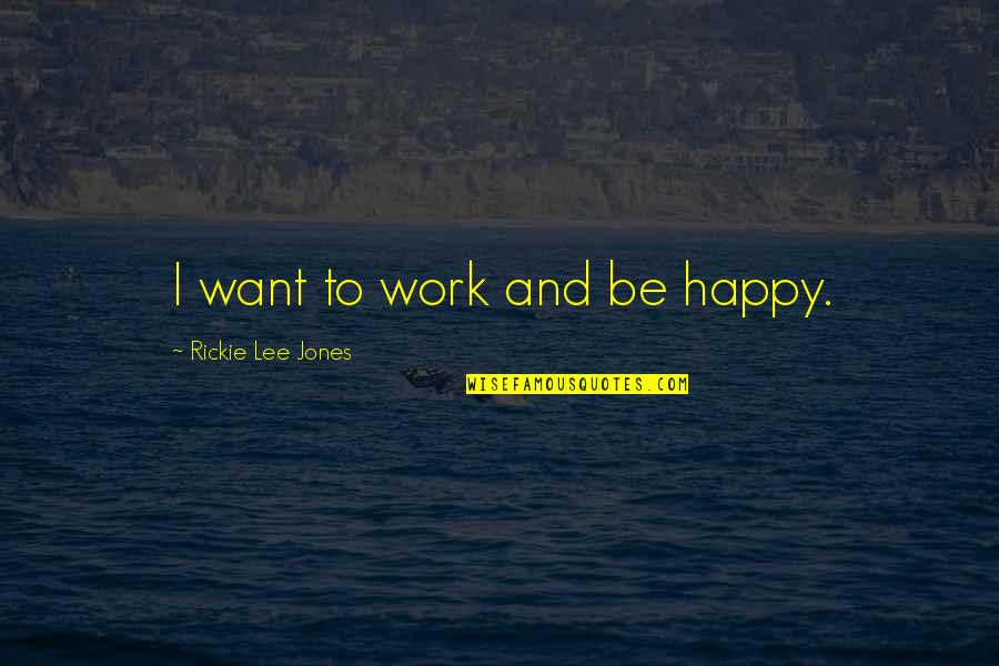 Rickie Quotes By Rickie Lee Jones: I want to work and be happy.