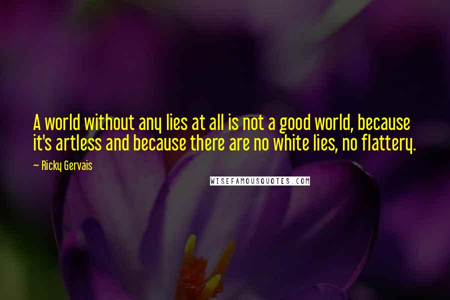 Ricky Gervais quotes: A world without any lies at all is not a good world, because it's artless and because there are no white lies, no flattery.