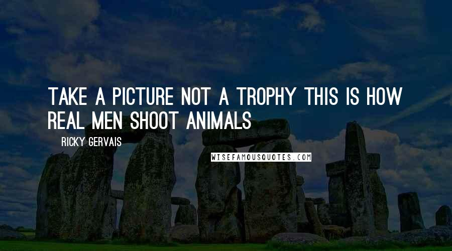 Ricky Gervais quotes: Take a picture not a trophy This is how real men shoot animals
