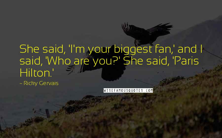 Ricky Gervais quotes: She said, 'I'm your biggest fan,' and I said, 'Who are you?' She said, 'Paris Hilton.'