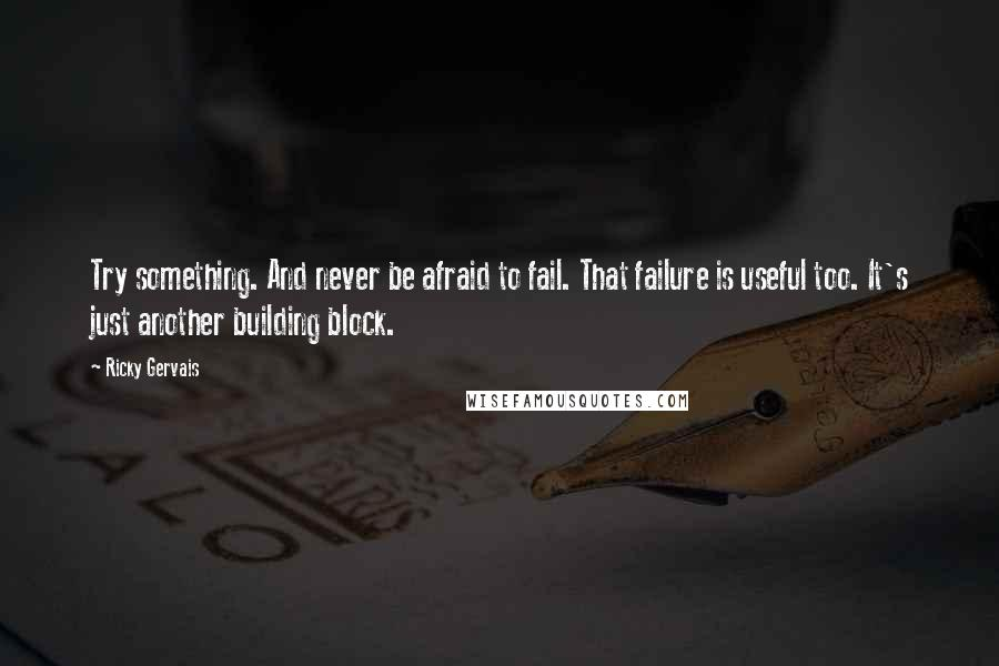 Ricky Gervais quotes: Try something. And never be afraid to fail. That failure is useful too. It's just another building block.