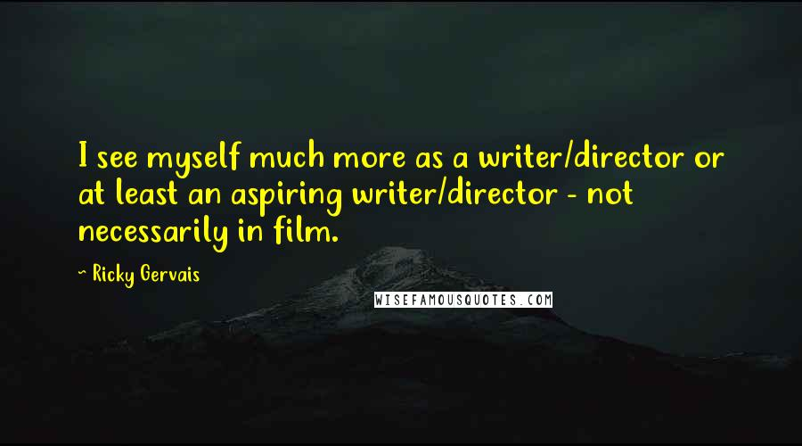Ricky Gervais quotes: I see myself much more as a writer/director or at least an aspiring writer/director - not necessarily in film.