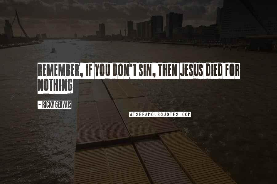 Ricky Gervais quotes: Remember, if you don't sin, then Jesus died for nothing