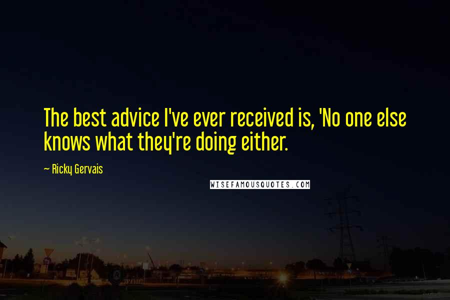 Ricky Gervais quotes: The best advice I've ever received is, 'No one else knows what they're doing either.