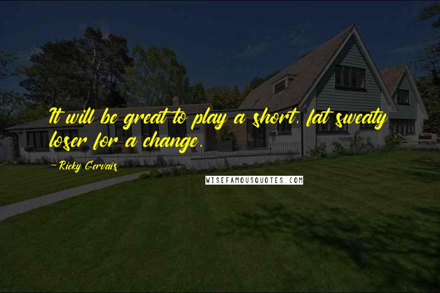 Ricky Gervais quotes: It will be great to play a short, fat sweaty loser for a change.