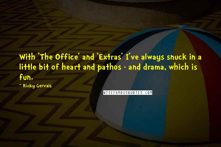 Ricky Gervais quotes: With 'The Office' and 'Extras' I've always snuck in a little bit of heart and pathos - and drama, which is fun.