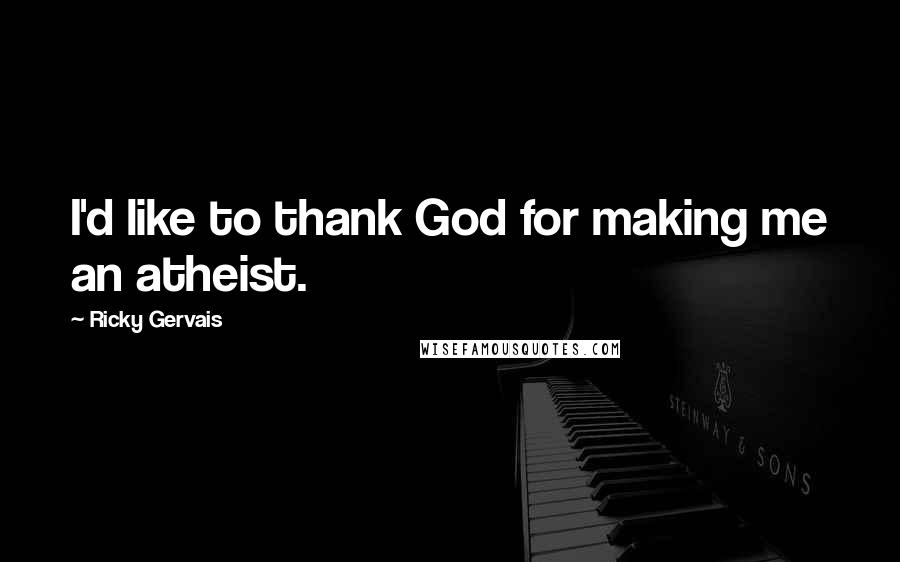 Ricky Gervais quotes: I'd like to thank God for making me an atheist.