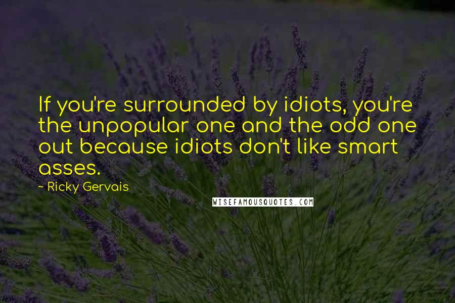 Ricky Gervais quotes: If you're surrounded by idiots, you're the unpopular one and the odd one out because idiots don't like smart asses.
