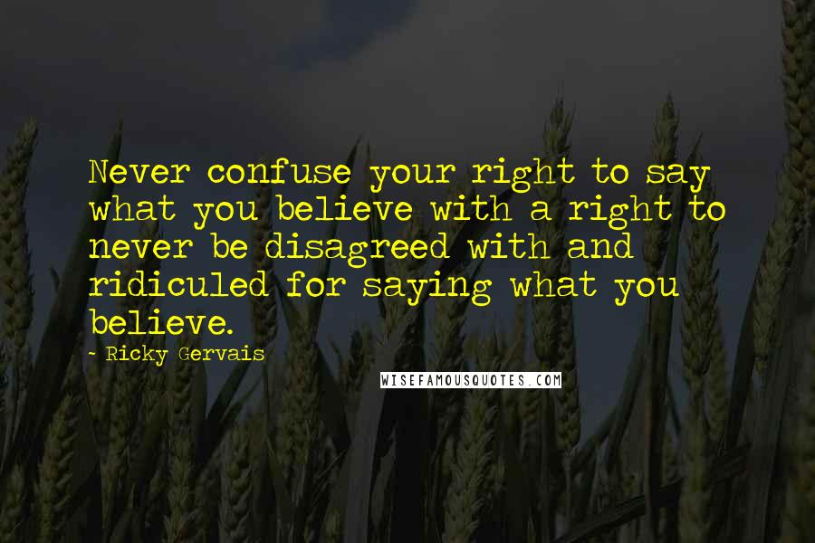Ricky Gervais quotes: Never confuse your right to say what you believe with a right to never be disagreed with and ridiculed for saying what you believe.