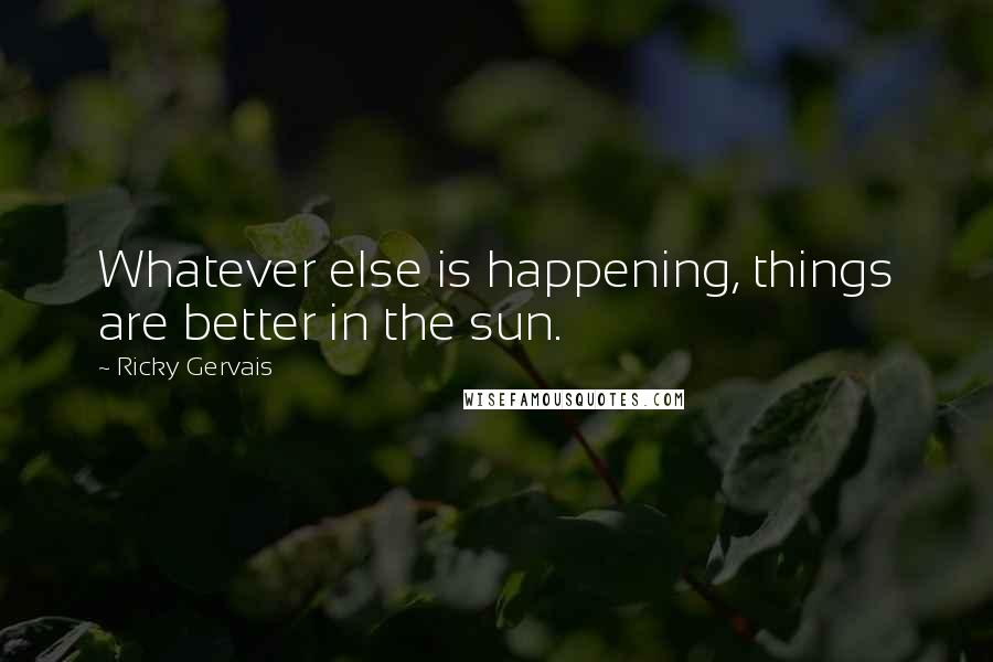 Ricky Gervais quotes: Whatever else is happening, things are better in the sun.