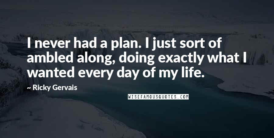Ricky Gervais quotes: I never had a plan. I just sort of ambled along, doing exactly what I wanted every day of my life.