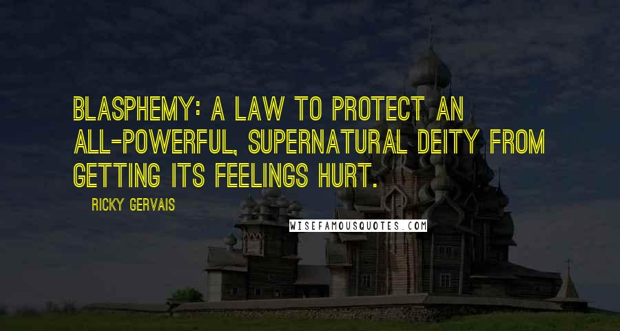 Ricky Gervais quotes: Blasphemy: a law to protect an all-powerful, supernatural deity from getting its feelings hurt.