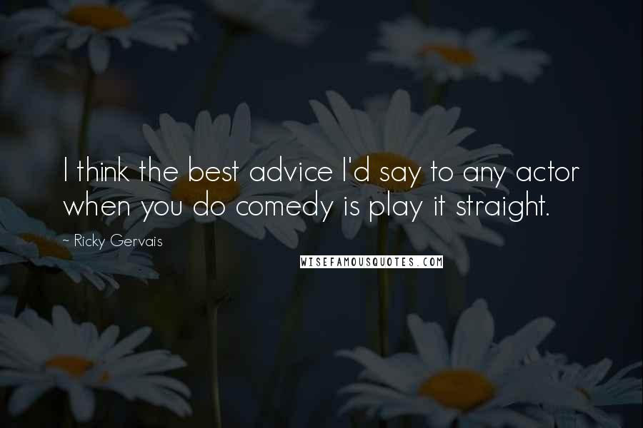 Ricky Gervais quotes: I think the best advice I'd say to any actor when you do comedy is play it straight.