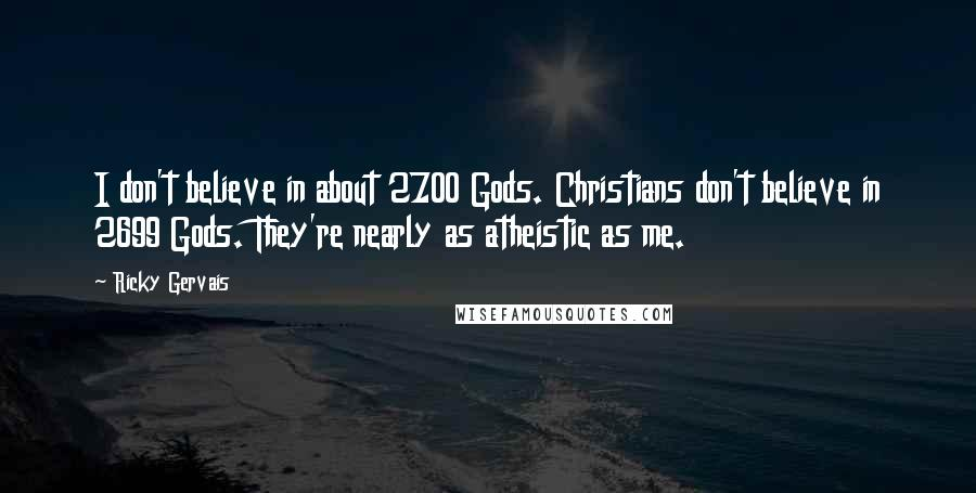 Ricky Gervais quotes: I don't believe in about 2700 Gods. Christians don't believe in 2699 Gods. They're nearly as atheistic as me.