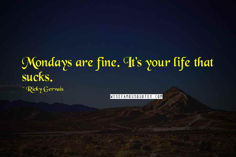 Ricky Gervais quotes: Mondays are fine. It's your life that sucks.