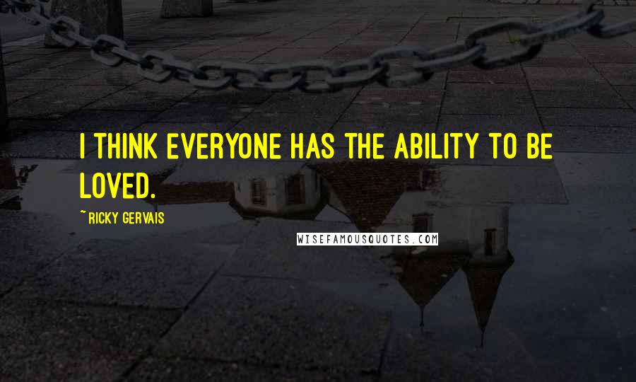 Ricky Gervais quotes: I think everyone has the ability to be loved.
