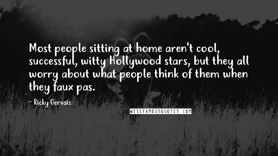 Ricky Gervais quotes: Most people sitting at home aren't cool, successful, witty Hollywood stars, but they all worry about what people think of them when they faux pas.
