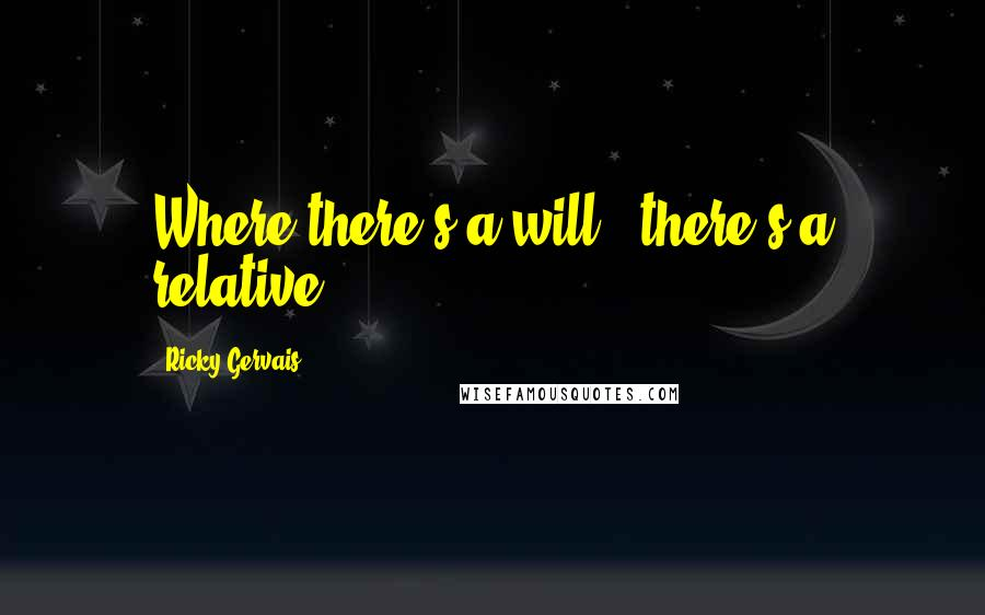 Ricky Gervais quotes: Where there's a will - there's a relative!