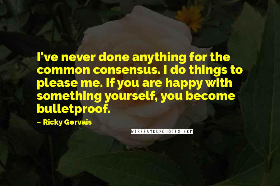Ricky Gervais quotes: I've never done anything for the common consensus. I do things to please me. If you are happy with something yourself, you become bulletproof.