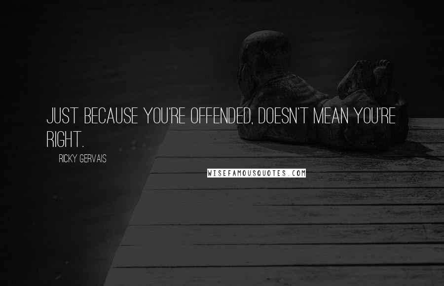 Ricky Gervais quotes: Just because you're offended, doesn't mean you're right.