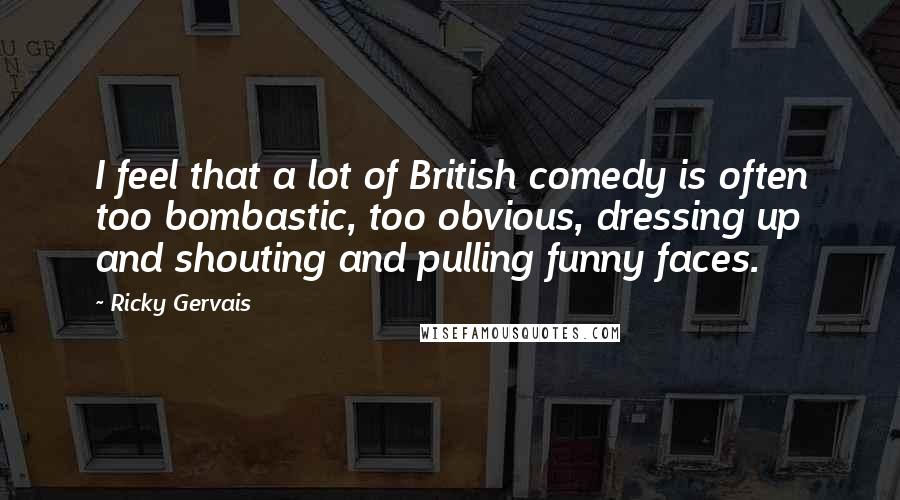 Ricky Gervais quotes: I feel that a lot of British comedy is often too bombastic, too obvious, dressing up and shouting and pulling funny faces.