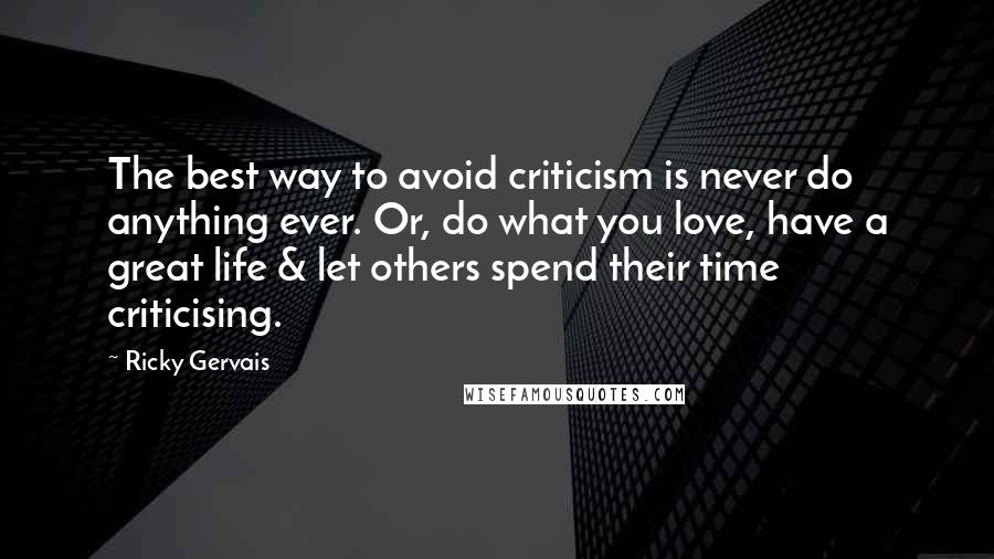 Ricky Gervais quotes: The best way to avoid criticism is never do anything ever. Or, do what you love, have a great life & let others spend their time criticising.