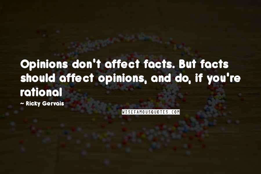 Ricky Gervais quotes: Opinions don't affect facts. But facts should affect opinions, and do, if you're rational