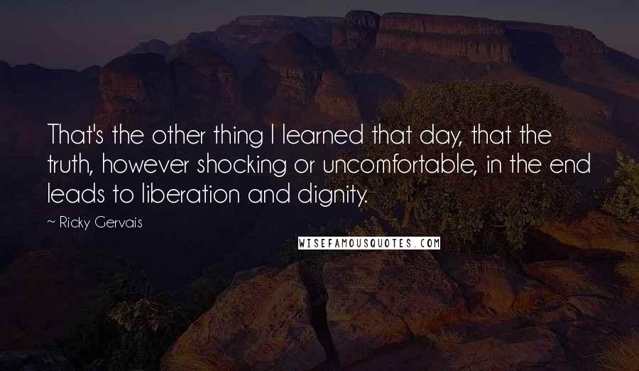 Ricky Gervais quotes: That's the other thing I learned that day, that the truth, however shocking or uncomfortable, in the end leads to liberation and dignity.