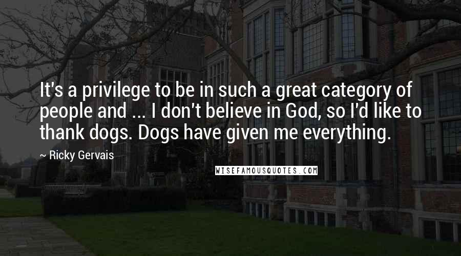 Ricky Gervais quotes: It's a privilege to be in such a great category of people and ... I don't believe in God, so I'd like to thank dogs. Dogs have given me everything.