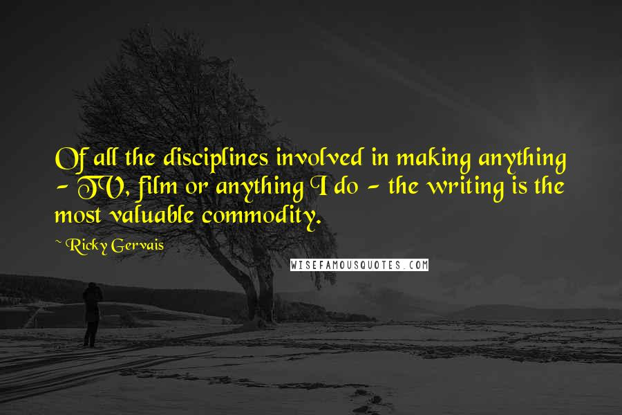Ricky Gervais quotes: Of all the disciplines involved in making anything - TV, film or anything I do - the writing is the most valuable commodity.
