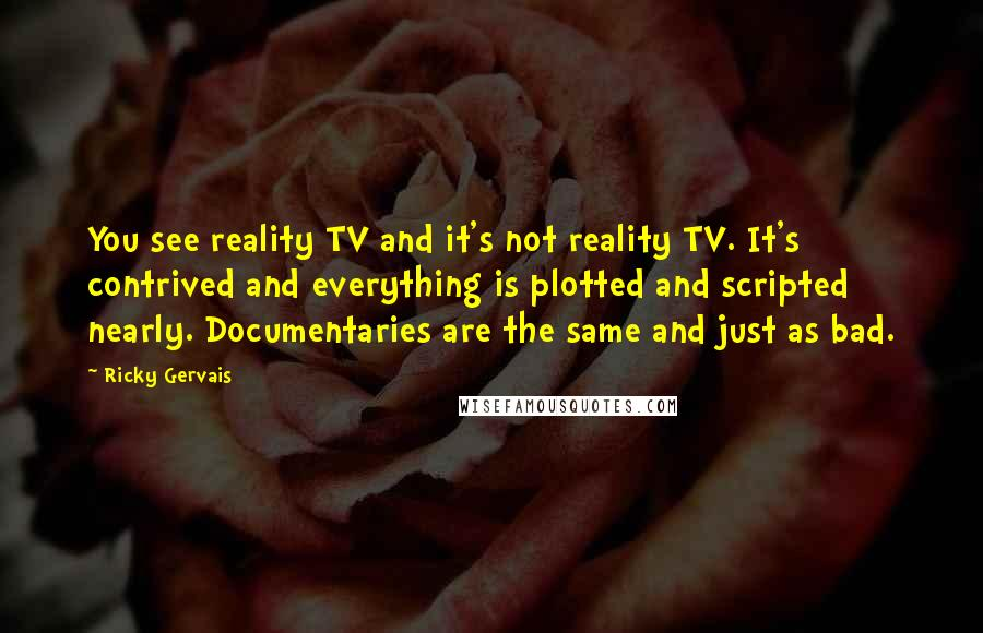 Ricky Gervais quotes: You see reality TV and it's not reality TV. It's contrived and everything is plotted and scripted nearly. Documentaries are the same and just as bad.