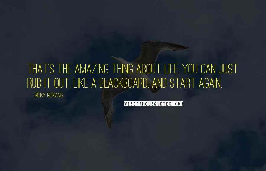 Ricky Gervais quotes: That's the amazing thing about life. You can just rub it out, like a blackboard, and start again.