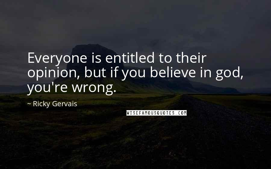 Ricky Gervais quotes: Everyone is entitled to their opinion, but if you believe in god, you're wrong.