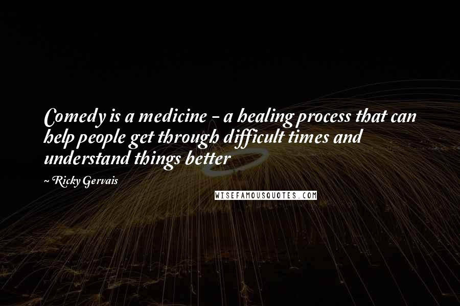 Ricky Gervais quotes: Comedy is a medicine - a healing process that can help people get through difficult times and understand things better