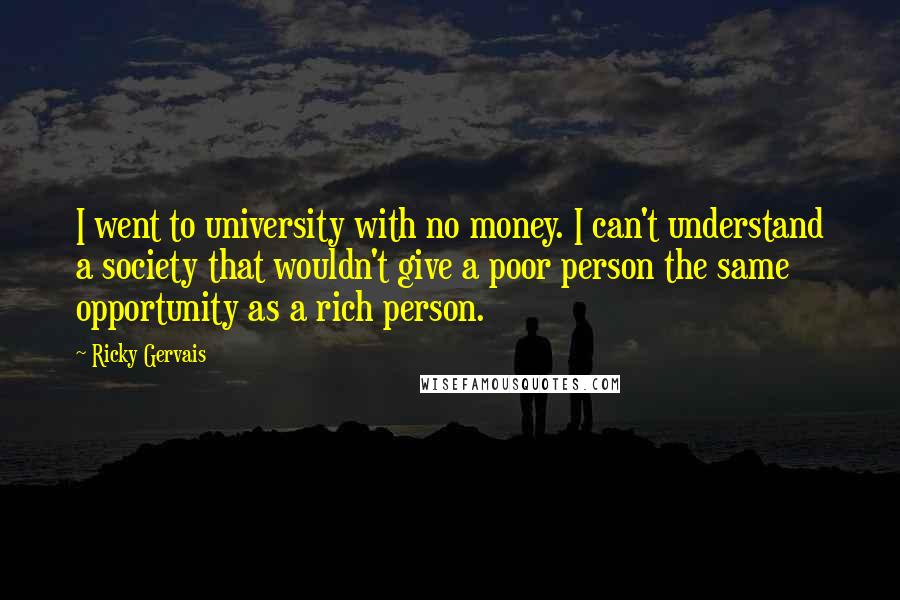 Ricky Gervais quotes: I went to university with no money. I can't understand a society that wouldn't give a poor person the same opportunity as a rich person.