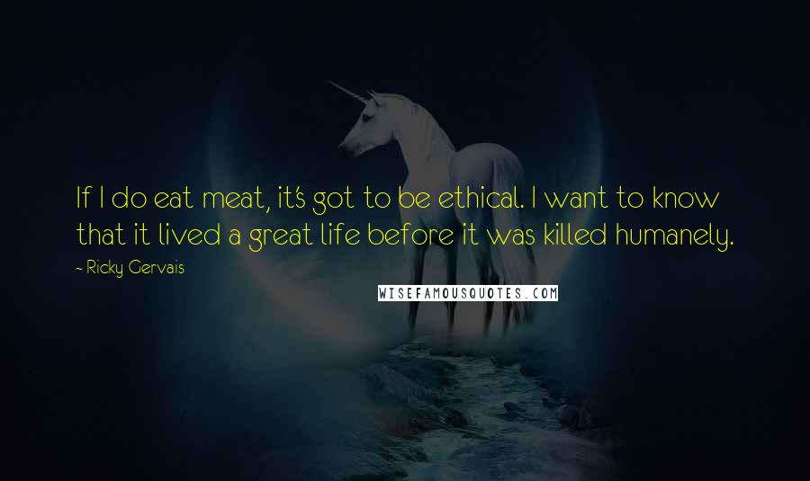 Ricky Gervais quotes: If I do eat meat, it's got to be ethical. I want to know that it lived a great life before it was killed humanely.