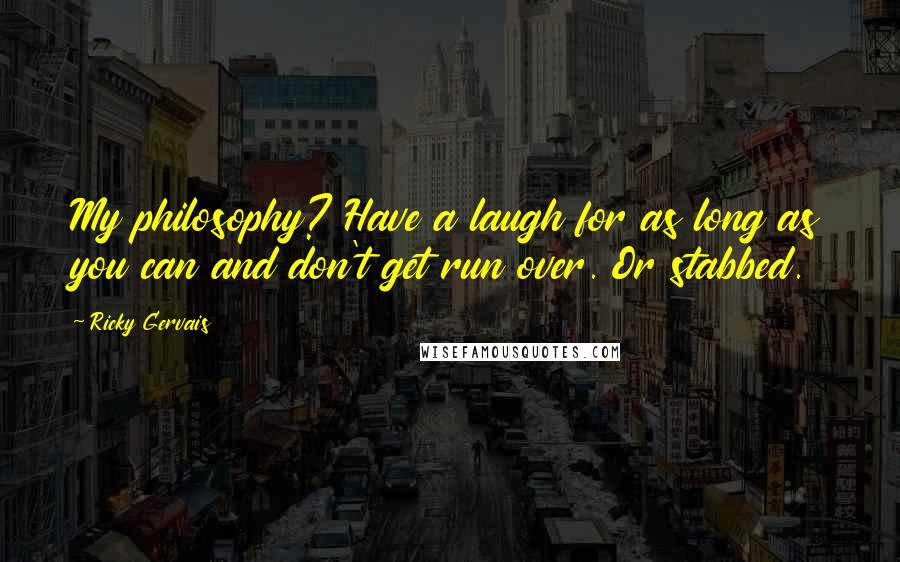 Ricky Gervais quotes: My philosophy? Have a laugh for as long as you can and don't get run over. Or stabbed.