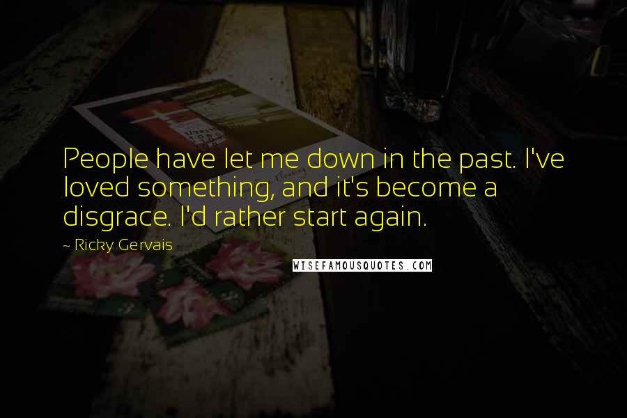 Ricky Gervais quotes: People have let me down in the past. I've loved something, and it's become a disgrace. I'd rather start again.
