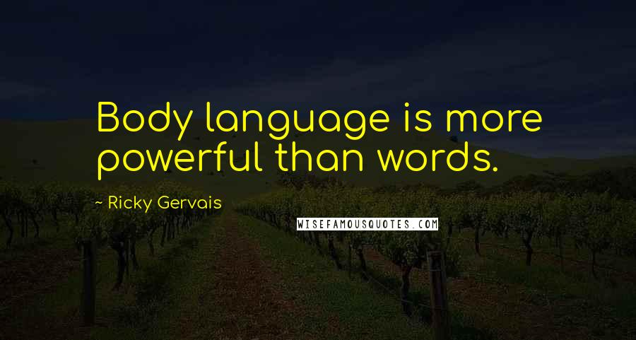 Ricky Gervais quotes: Body language is more powerful than words.