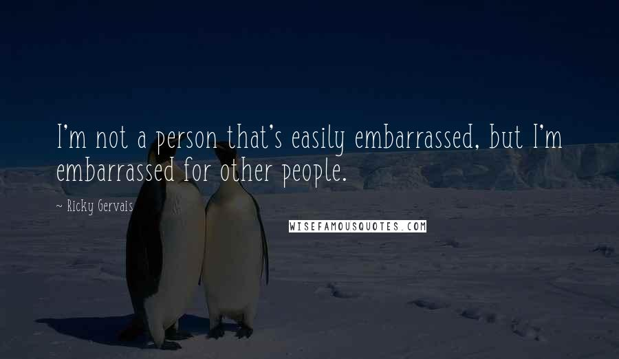 Ricky Gervais quotes: I'm not a person that's easily embarrassed, but I'm embarrassed for other people.